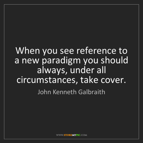 John Kenneth Galbraith: When you see reference to a new paradigm you should always,...