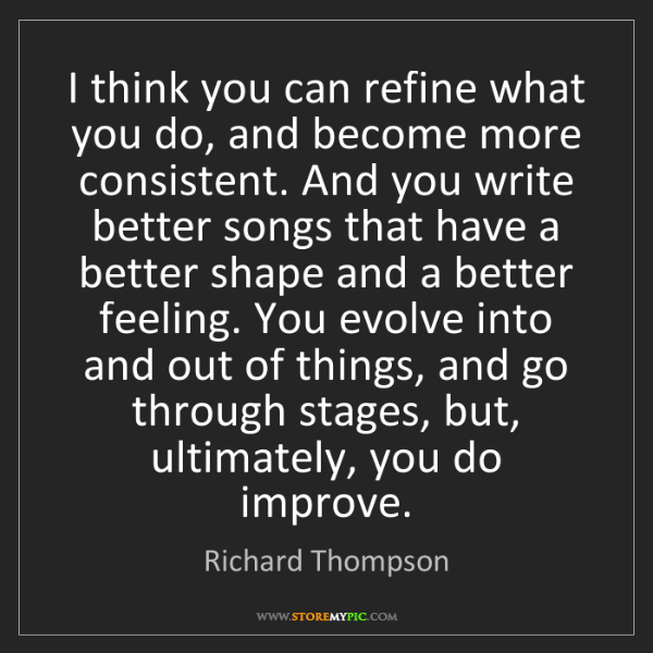Richard Thompson: I think you can refine what you do, and become more consistent....