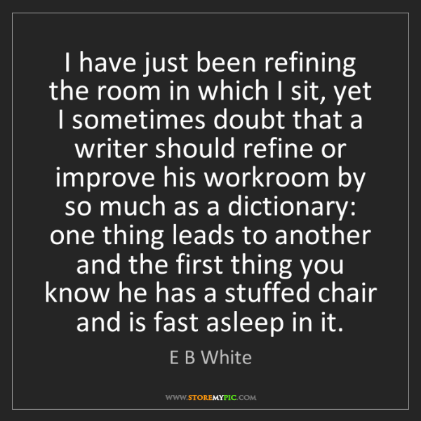 E B White: I have just been refining the room in which I sit, yet...