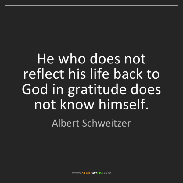 Albert Schweitzer: He who does not reflect his life back to God in gratitude...