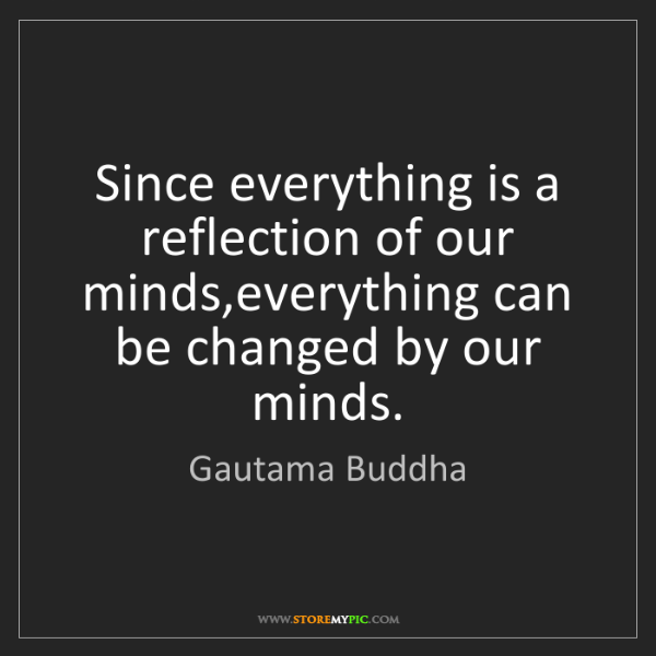 Gautama Buddha: Since everything is a reflection of our minds,everything...