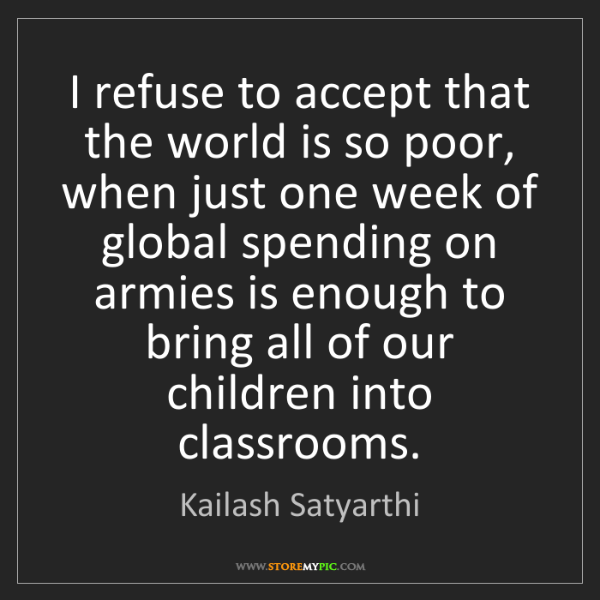 Kailash Satyarthi: I refuse to accept that the world is so poor, when just...