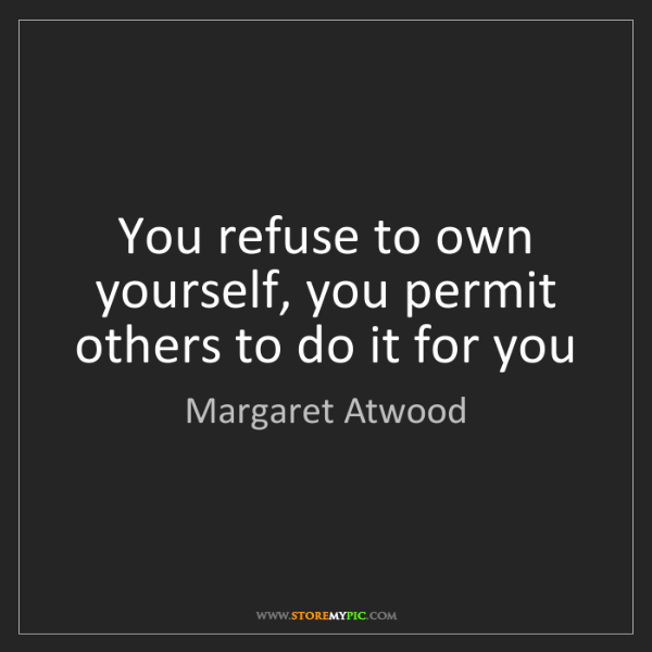Margaret Atwood: You refuse to own yourself, you permit others to do it...