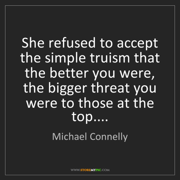 Michael Connelly: She refused to accept the simple truism that the better...