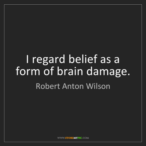 Robert Anton Wilson: I regard belief as a form of brain damage.