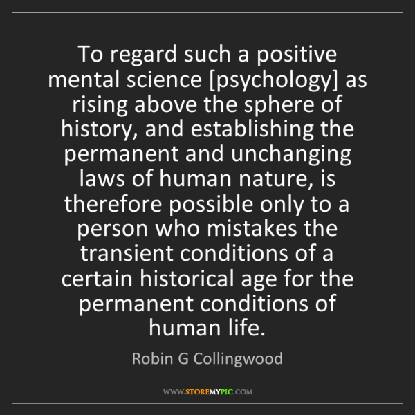 Robin G Collingwood: To regard such a positive mental science [psychology]...