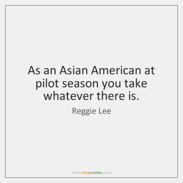 As an Asian American at pilot season you take whatever there is.