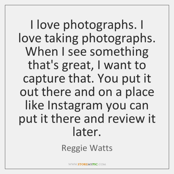 I love photographs. I love taking photographs. When I see something that's ...
