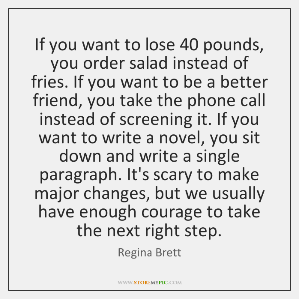 If you want to lose 40 pounds, you order salad instead of fries. ...