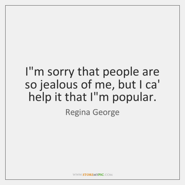 I'm sorry that people are so jealous of me, but I ca' ...