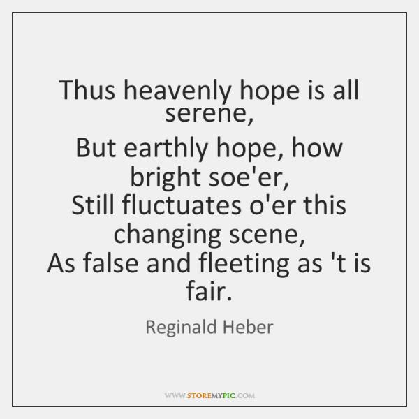 Thus heavenly hope is all serene,   But earthly hope, how bright soe'er,   ...