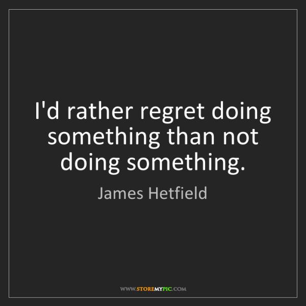 James Hetfield: I'd rather regret doing something than not doing something.