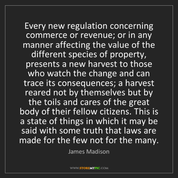 James Madison: Every new regulation concerning commerce or revenue;...