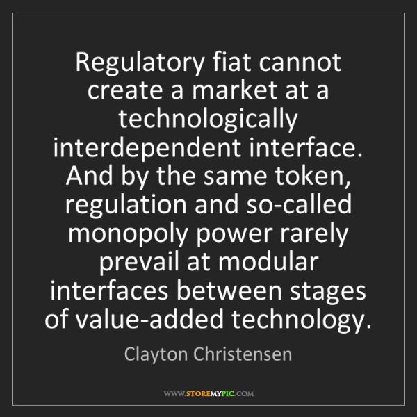 Clayton Christensen: Regulatory fiat cannot create a market at a technologically...