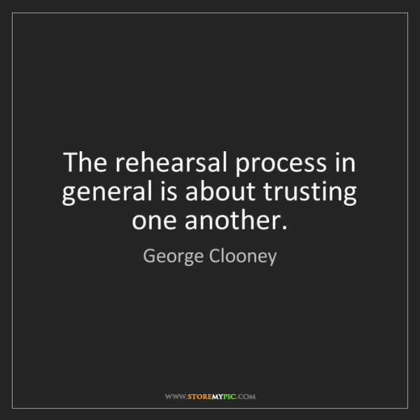George Clooney: The rehearsal process in general is about trusting one...