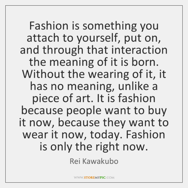 Fashion is something you attach to yourself, put on, and through that ...