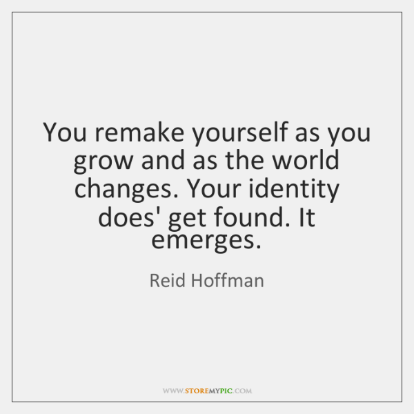 You remake yourself as you grow and as the world changes. Your ...