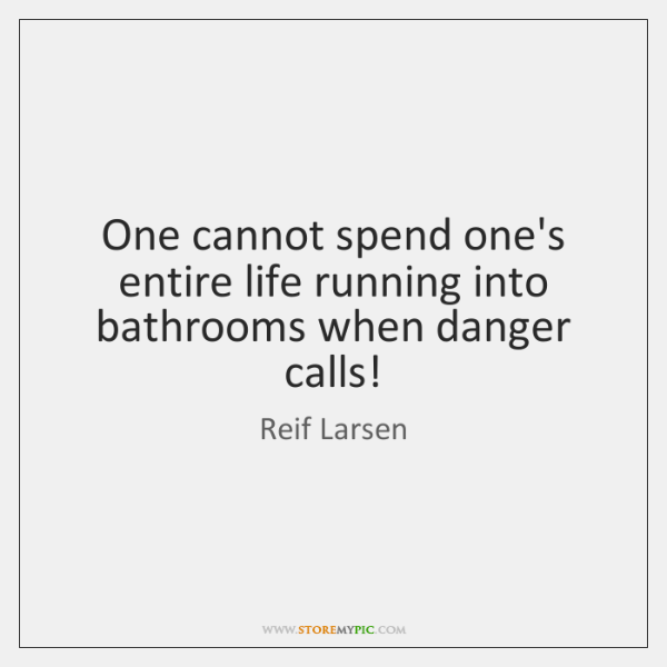 One cannot spend one's entire life running into bathrooms when danger calls!