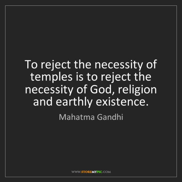 Mahatma Gandhi: To reject the necessity of temples is to reject the necessity...