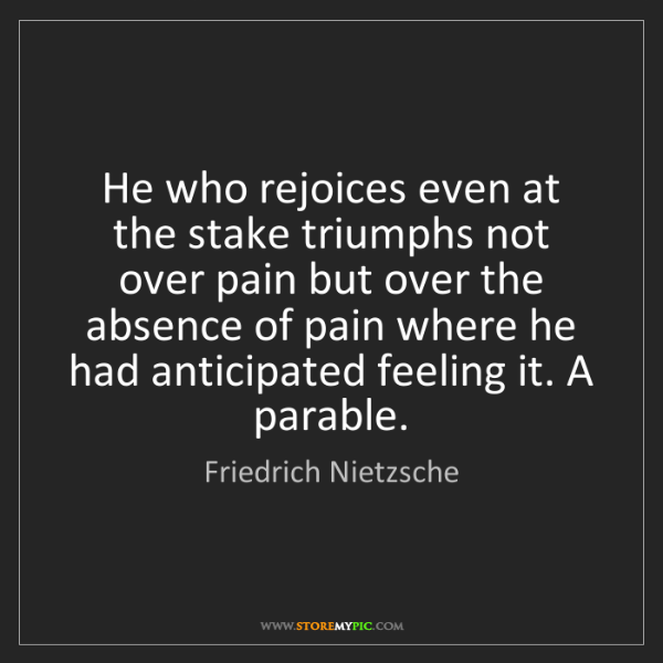 Friedrich Nietzsche: He who rejoices even at the stake triumphs not over pain...
