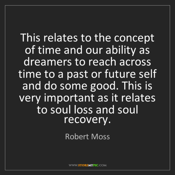 Robert Moss: This relates to the concept of time and our ability as...