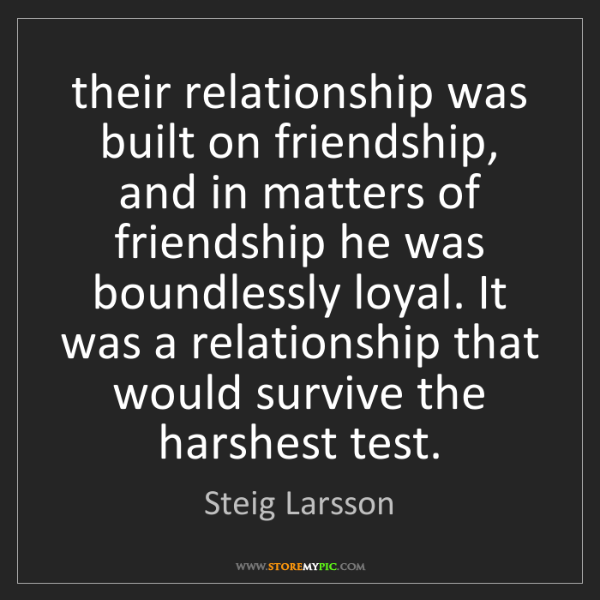 Steig Larsson: their relationship was built on friendship, and in matters...
