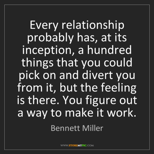 Bennett Miller: Every relationship probably has, at its inception, a...