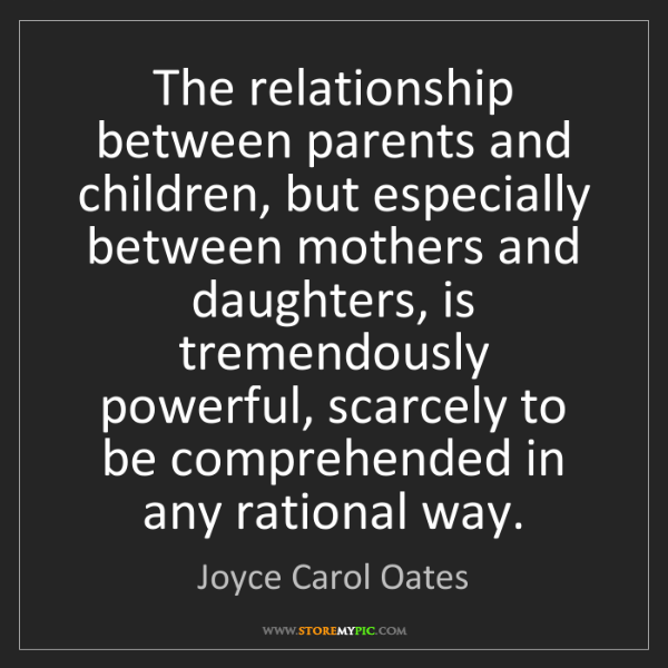 Joyce Carol Oates: The relationship between parents and children, but especially...