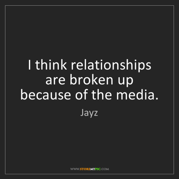 Jayz: I think relationships are broken up because of the media.