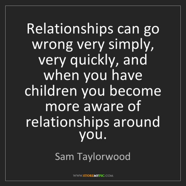 Sam Taylorwood: Relationships can go wrong very simply, very quickly,...