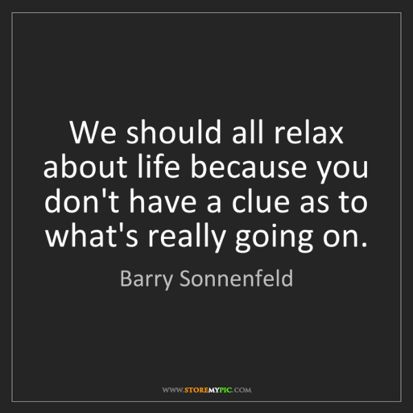 Barry Sonnenfeld: We should all relax about life because you don't have...
