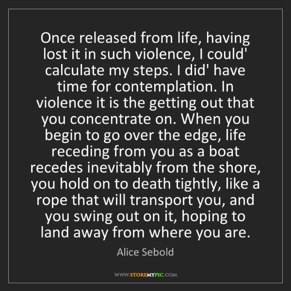 Alice Sebold: Once released from life, having lost it in such violence,...