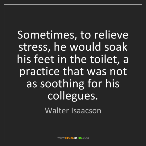 Walter Isaacson: Sometimes, to relieve stress, he would soak his feet...