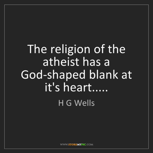 H G Wells: The religion of the atheist has a God-shaped blank at...