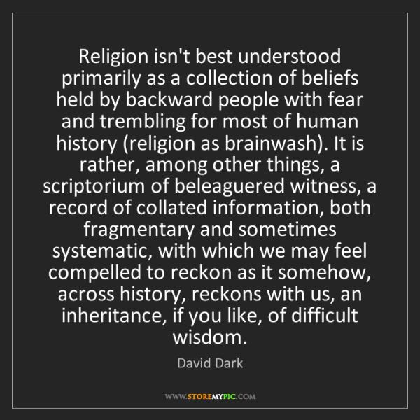 David Dark: Religion isn't best understood primarily as a collection...