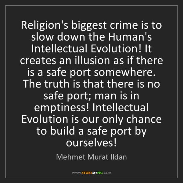 Mehmet Murat Ildan: Religion's biggest crime is to slow down the Human's...