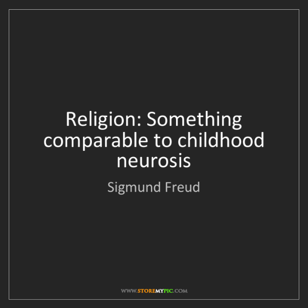 Sigmund Freud: Religion: Something comparable to childhood neurosis