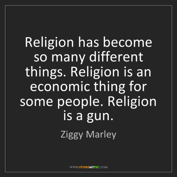 Ziggy Marley: Religion has become so many different things. Religion...