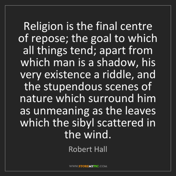 Robert Hall: Religion is the final centre of repose; the goal to which...