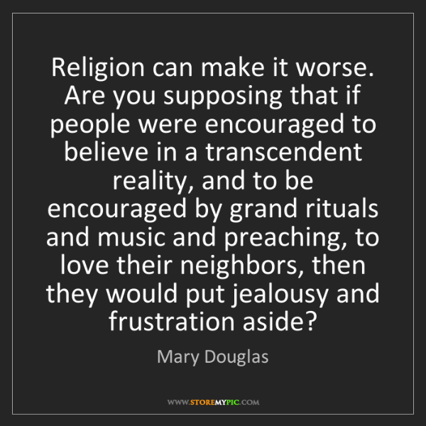 Mary Douglas: Religion can make it worse. Are you supposing that if...