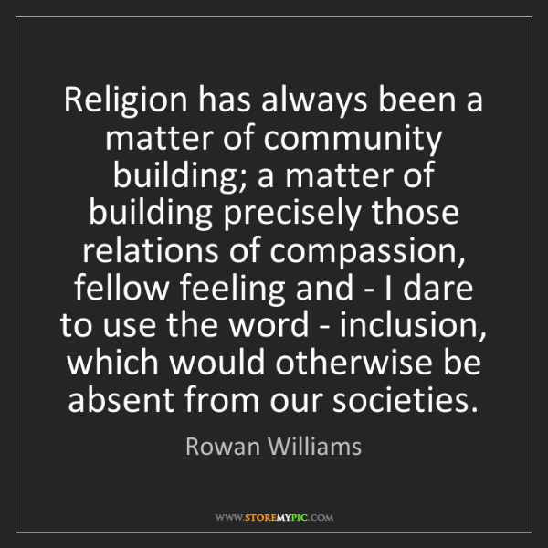 Rowan Williams: Religion has always been a matter of community building;...