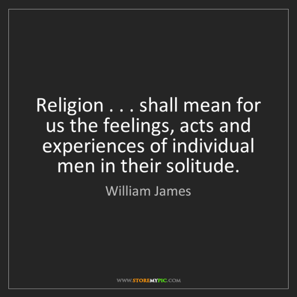 William James: Religion . . . shall mean for us the feelings, acts and...