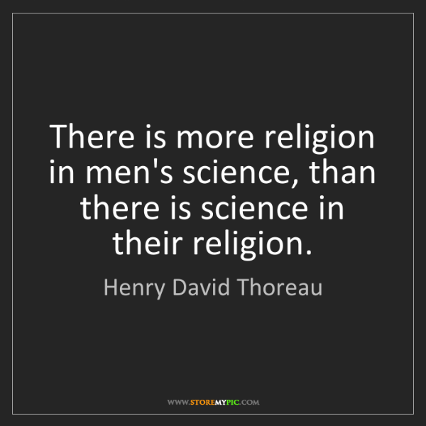 Henry David Thoreau: There is more religion in men's science, than there is...