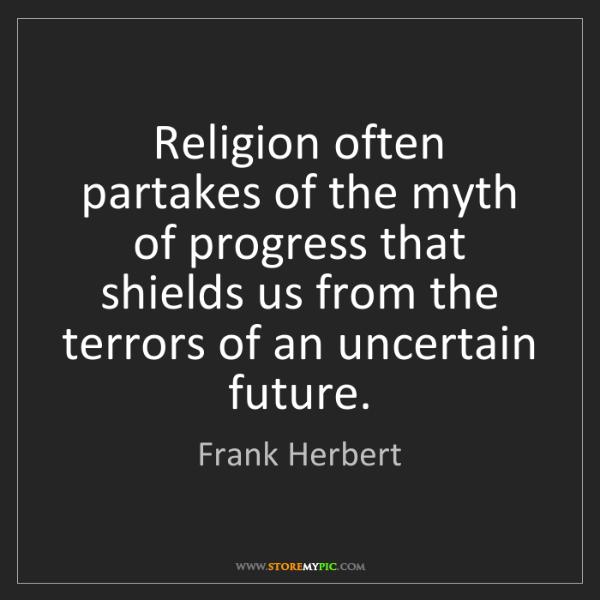 Frank Herbert: Religion often partakes of the myth of progress that...