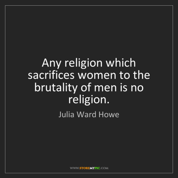 Julia Ward Howe: Any religion which sacrifices women to the brutality...
