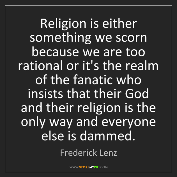 Frederick Lenz: Religion is either something we scorn because we are...