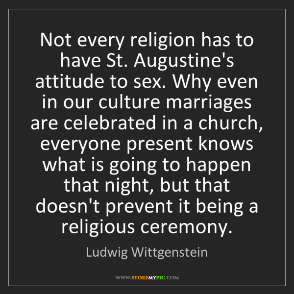 Ludwig Wittgenstein: Not every religion has to have St. Augustine's attitude...