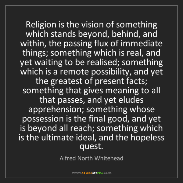 Alfred North Whitehead: Religion is the vision of something which stands beyond,...