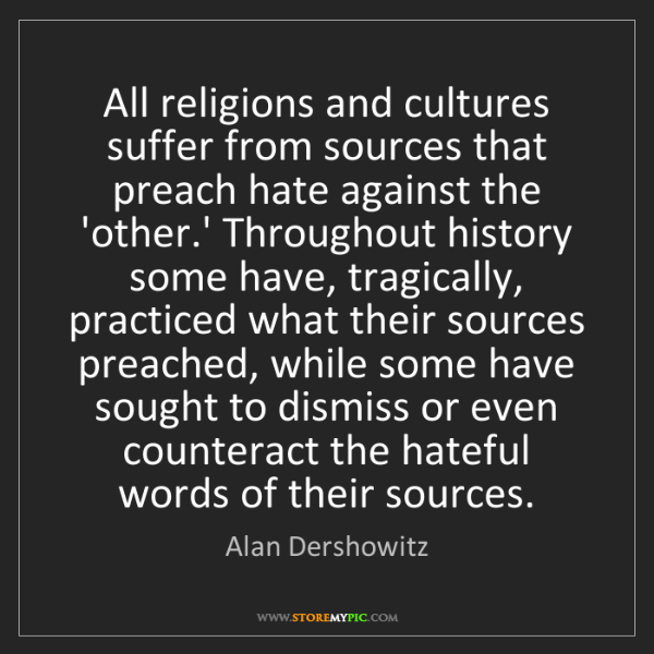 Alan Dershowitz: All religions and cultures suffer from sources that preach...