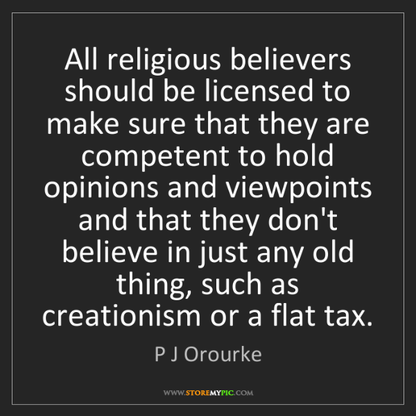 P J Orourke: All religious believers should be licensed to make sure...
